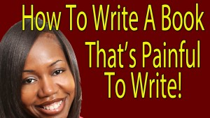 How To Write A Book That's Painful To Write!
