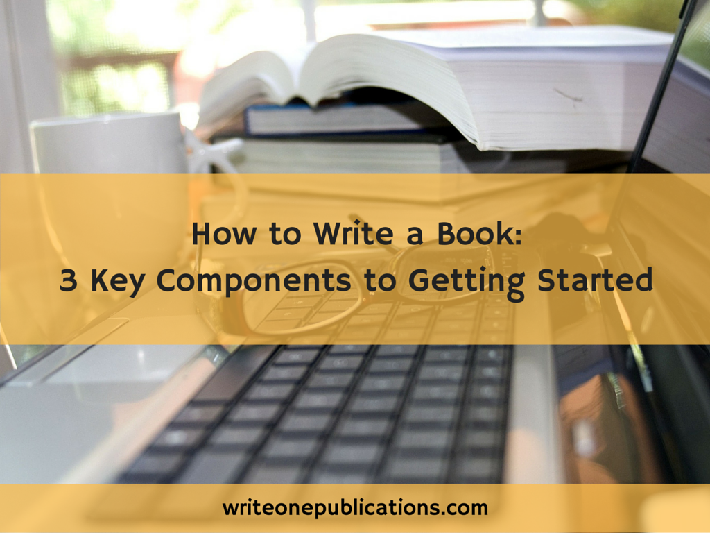 How To Write A Book: 3 Key Components To Getting Started